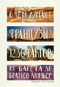 Купить книгу О чем думают французы? 1236 фактов от багета до братьев Люмьер, автора Эндрю Уиттакера