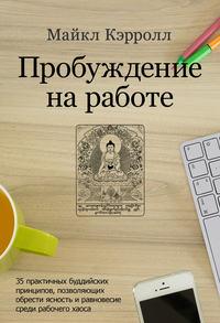 Купить книгу Пробуждение на работе. 35 практичных буддийских принципов, позволяющих обрести ясность и равновесие среди рабочего хаоса, автора Майкла Кэрролла