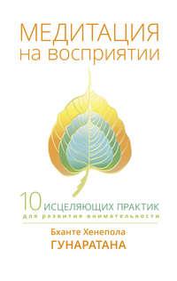 Купить книгу Медитация на восприятии. Десять исцеляющих практик для развития внимательности, автора Бханте Хенеполы Гунаратаны