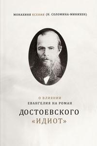 Купить книгу О влиянии Евангелия на роман Достоевского «Идиот», автора Монахини Ксении