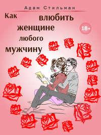Купить книгу Как влюбить женщине любого мужчину, автора Адама Стильмана