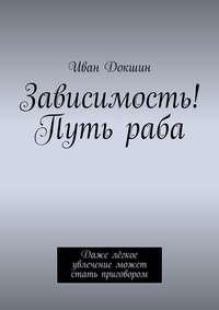 Купить книгу Зависимость! Путь раба. Даже лёгкое увлечение может стать приговором, автора Ивана Докшина
