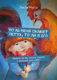 Купить книгу То ль меня склюет Петух, то ли я его. Умеете ли вы читать сказки с пользой для себя?, автора Лисси Муссы