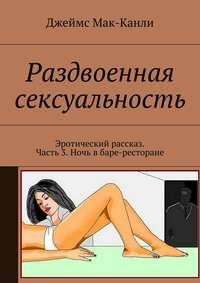Раздвоенная сексуальность. Эротический рассказ. Часть 3. Ночь вбаре-ресторане