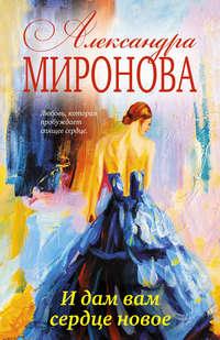 Купить книгу И дам вам сердце новое, автора Александры Мироновой