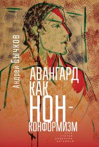 Купить книгу Авангард как нонконформизм. Эссе, статьи, рецензии, интервью, автора Андрея Бычкова