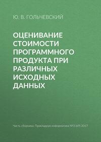 Купить книгу Оценивание стоимости программного продукта при различных исходных данных, автора Ю. В. Гольчевского