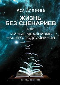 Купить книгу Жизнь без сценариев, или Тайные механизмы нашего подсознания, автора Аси Алпеевой
