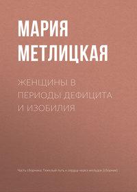 Купить книгу Женщины в периоды дефицита и изобилия, автора Марии Метлицкой