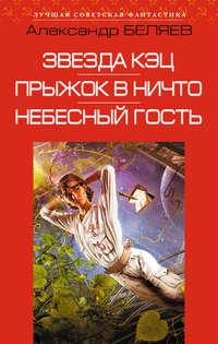 Купить книгу Звезда КЭЦ. Прыжок в ничто. Небесный гость (сборник), автора Александра Беляева