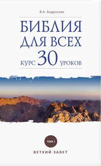 Купить книгу Библия для всех. Курс 30 уроков. Том I. Ветхий Завет, автора В. А. Андросовой