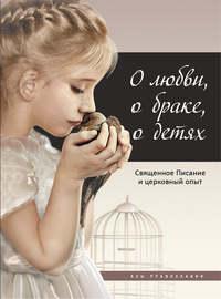 Купить книгу О любви, о браке, о детях. Священное Писание и церковный опыт, автора