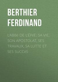 Купить книгу L'Abbé de l'Épée: sa vie, son apostolat, ses travaux, sa lutte et ses succès, автора