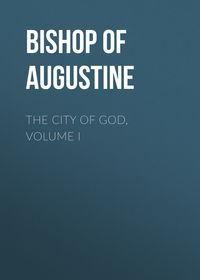 Купить книгу The City of God, Volume I, автора Bishop of Hippo Saint Augustine