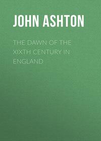 Купить книгу The Dawn of the XIXth Century in England, автора John Ashton