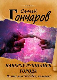 Купить книгу Наверху рушились города…, автора Сергея Гончарова
