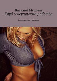 Купить книгу Клуб сексуального рабства. Исполняются все желания, автора Виталия Мушкина