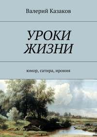 Купить книгу Уроки жизни. Юмор, сатира, ирония, автора Валерия Николаевича Казакова