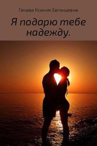Купить книгу Я подарю тебе надежду, автора Ксении Евгеньевны Гачавы
