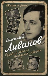 Купить книгу Судьба и ремесло. Актерские истории, автора Василия Ливанова