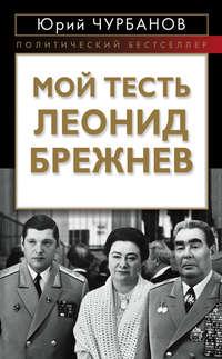 Книга Мой тесть Леонид Брежнев - Автор Юрий Чурбанов