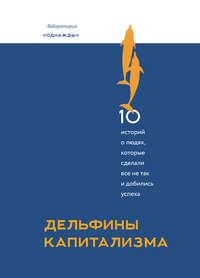 Купить книгу Дельфины капитализма. 10 историй о людях, которые сделали все не так и добились успеха, автора Дмитрия Соколова-Митрича