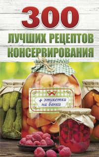 Купить книгу 300 лучших рецептов консервирования, автора Виктории Рошаль