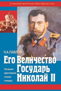 Купить книгу Его Величество Государь Николай II. Последнее Царствование глазами очевидца, автора Николая Павлова