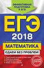 Электронная книга «ЕГЭ-2018. Математика. Сдаем без проблем!» – Сергей Шестаков