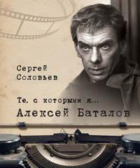 Купить книгу Те, с которыми я… Алексей Баталов, автора Сергея Александровича Соловьева