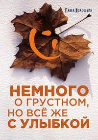 Купить книгу Немного о грустном, но всё же с улыбкой, автора Павла Колошеина