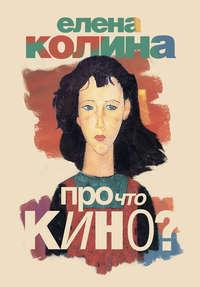 Купить книгу Про что кино, автора Елены Колиной
