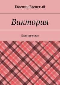 Купить книгу Виктория. Единственная, автора Евгения Анатольевича Басистого