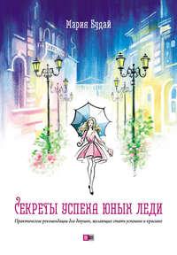 Купить книгу Секреты успеха юных леди. Практические рекомендации для девушек, желающих стать успешнее и красивее, автора Марии Будай