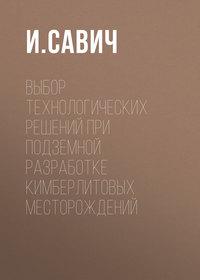 Купить книгу Выбор технологических решений при подземной разработке кимберлитовых месторождений, автора И.  Савича