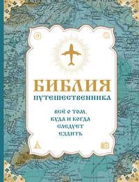 Купить книгу Библия путешественника. Всё о том, куда и когда следует ездить, автора Сергея Болушевского