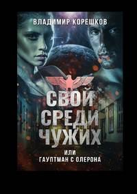 Купить книгу Свой среди чужих, или Гауптман с Олерона, автора Владимира Германовича Корешкова