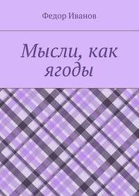 Купить книгу Мысли, как ягоды, автора Федора Иванова