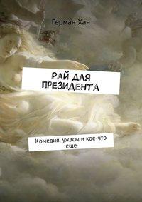 Купить книгу Рай для президента. Комедия, ужасы и кое-что еще, автора Германа Хана