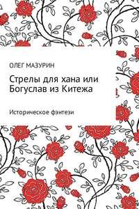 Купить книгу Стрелы для хана, или Богуслав из Китежа, автора Олега Владимировича Мазурина