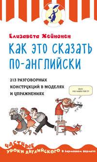 Как это сказать по-английски. 213 разговорных конструкций в моделях и упражнениях