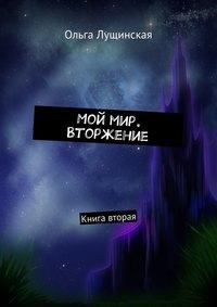 Книга Мой мир. Вторжение. Книга вторая - Автор Ольга Лущинская
