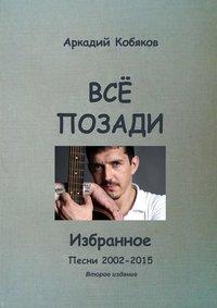 Книга Всё позади. Избранное. Песни 2002—2015 - Автор Аркадий Кобяков