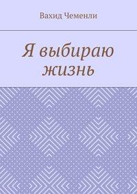 Книга Я выбираю жизнь - Автор Вахид Чеменли