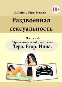 Раздвоенная сексуальность. Эротический рассказ. Часть6. Лера, Егор, Инна