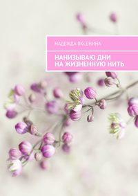 Книга Нанизываю дни на жизненную нить - Автор Надежда Яксенина