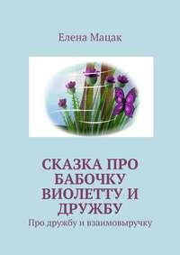 Книга Сказка про бабочку Виолетту и дружбу. Про дружбу и взаимовыручку - Автор Елена Мацак