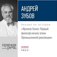 Книга Лекция «Фрэнсис Бэкон. Первый философ начала эпохи Промышленной революции» - Автор Андрей Зубов