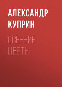 Книга Осенние цветы - Автор Александр Куприн