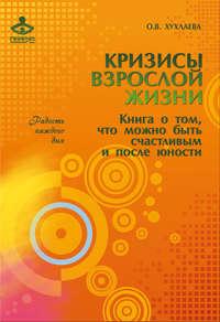 Книга Кризисы взрослой жизни. Книга о том, что можно быть счастливым и после юности - Автор Ольга Хухлаева